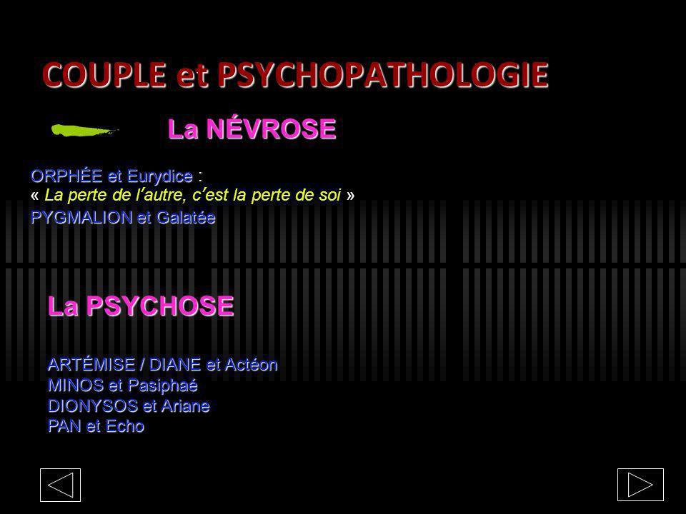 COUPLE et PSYCHOPATHOLOGIE La NÉVROSE ORPHÉE et Eurydice ORPHÉE et Eurydice : « La perte de lautre, cest la perte de soi » PYGMALION et Galatée La PSY
