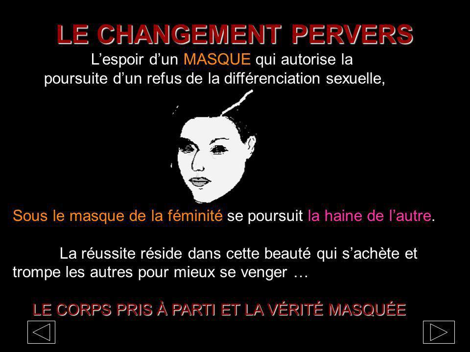 LE CHANGEMENT PERVERS Lespoir dun MASQUE qui autorise la poursuite dun refus de la différenciation sexuelle, Sous le masque de la féminité se poursuit la haine de lautre.