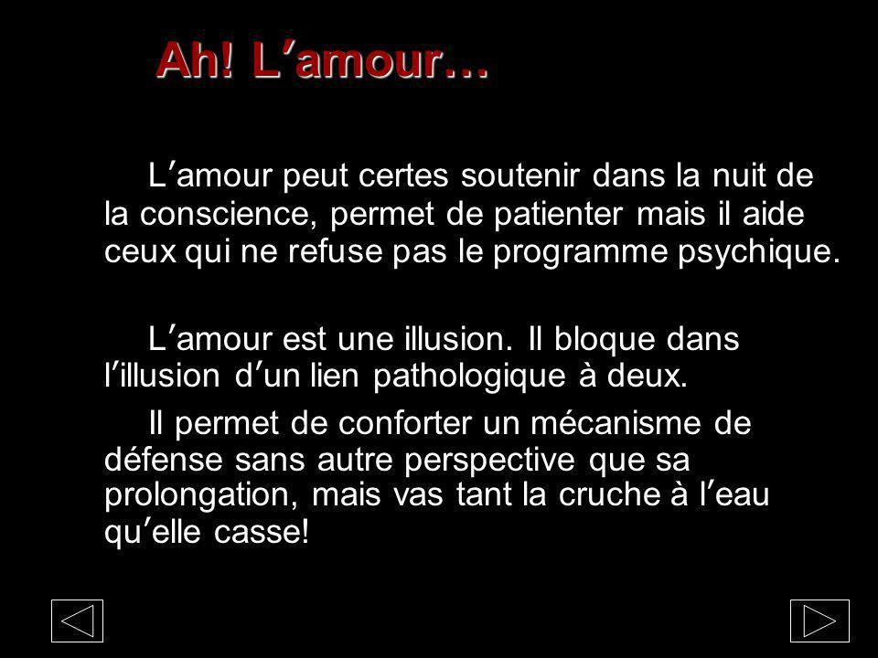 Ah! Lamour… Lamour peut certes soutenir dans la nuit de la conscience, permet de patienter mais il aide ceux qui ne refuse pas le programme psychique.