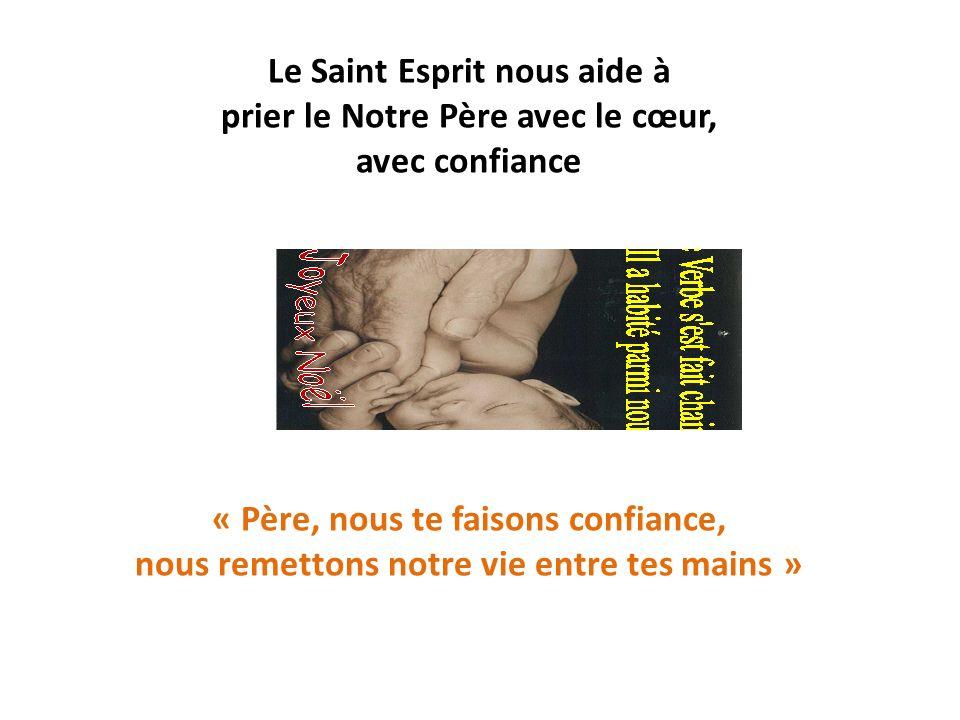 Le Saint Esprit nous aide à prier le Notre Père avec le cœur, avec confiance « Père, nous te faisons confiance, nous remettons notre vie entre tes mains »