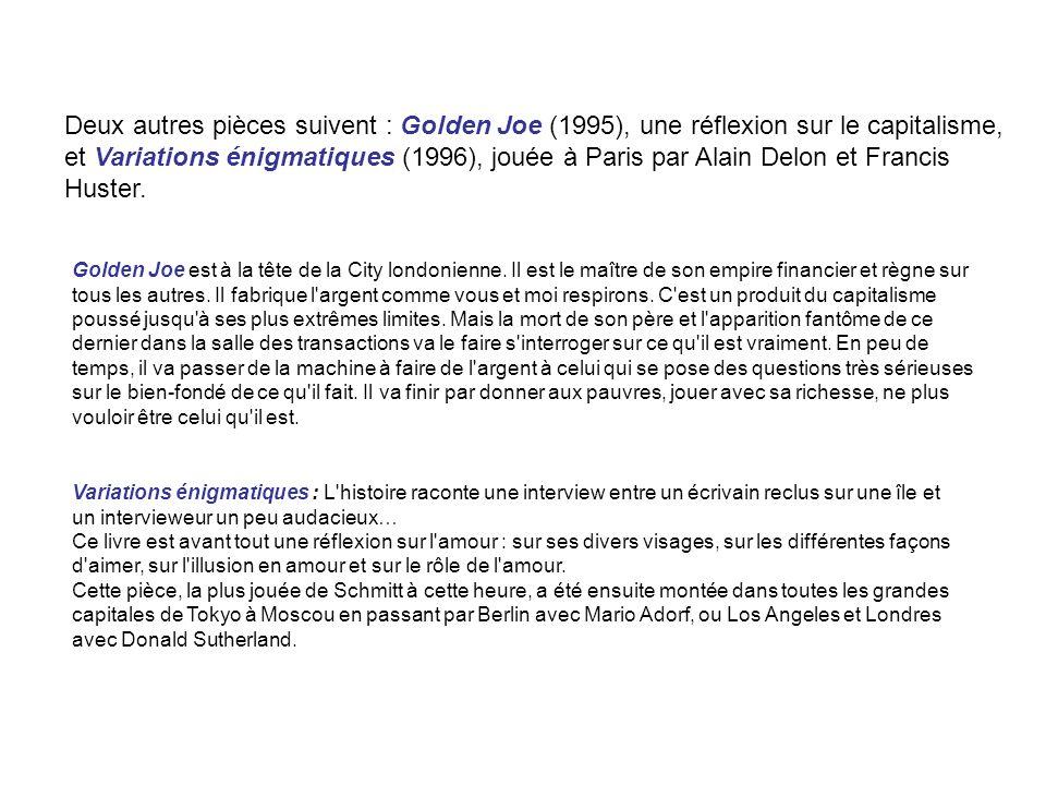 Deux autres pièces suivent : Golden Joe (1995), une réflexion sur le capitalisme, et Variations énigmatiques (1996), jouée à Paris par Alain Delon et