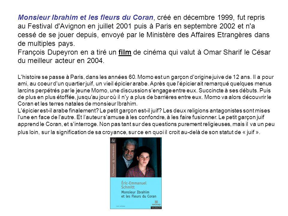 Monsieur Ibrahim et les fleurs du Coran, créé en décembre 1999, fut repris au Festival d'Avignon en juillet 2001 puis à Paris en septembre 2002 et n'a