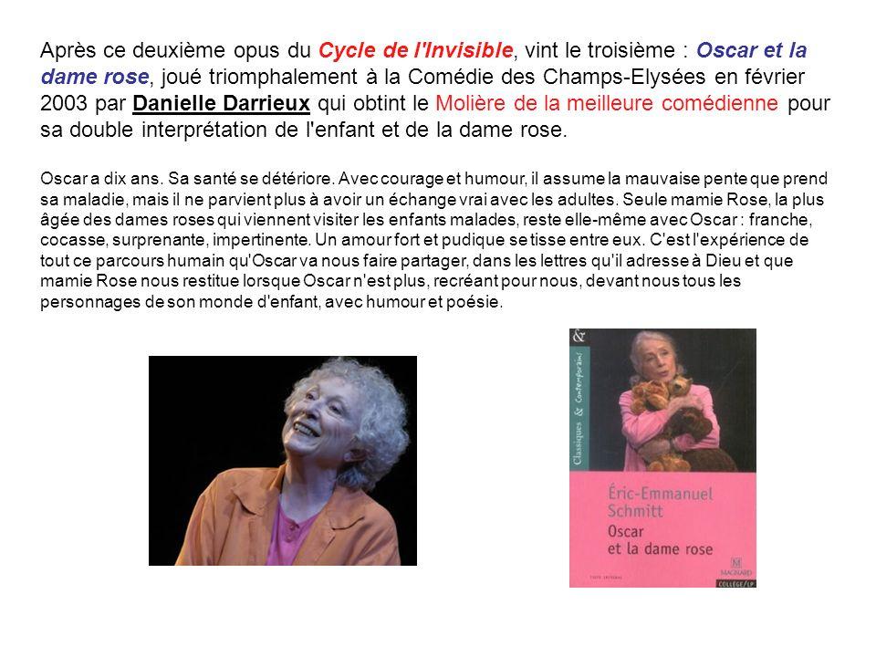 Après ce deuxième opus du Cycle de l'Invisible, vint le troisième : Oscar et la dame rose, joué triomphalement à la Comédie des Champs-Elysées en févr