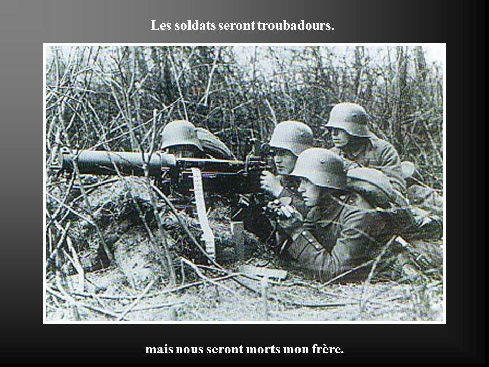 Les soldats seront troubadours. mais nous seront morts mon frère.