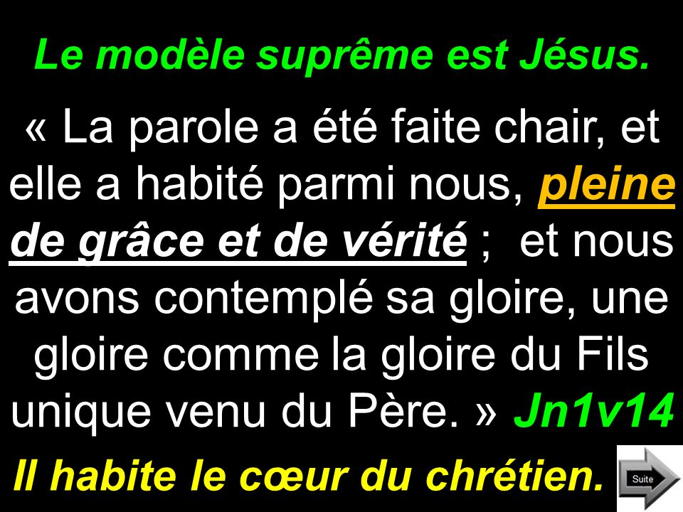 Le modèle suprême est Jésus. « La parole a été faite chair, et elle a habité parmi nous, pleine de grâce et de vérité ; et nous avons contemplé sa glo