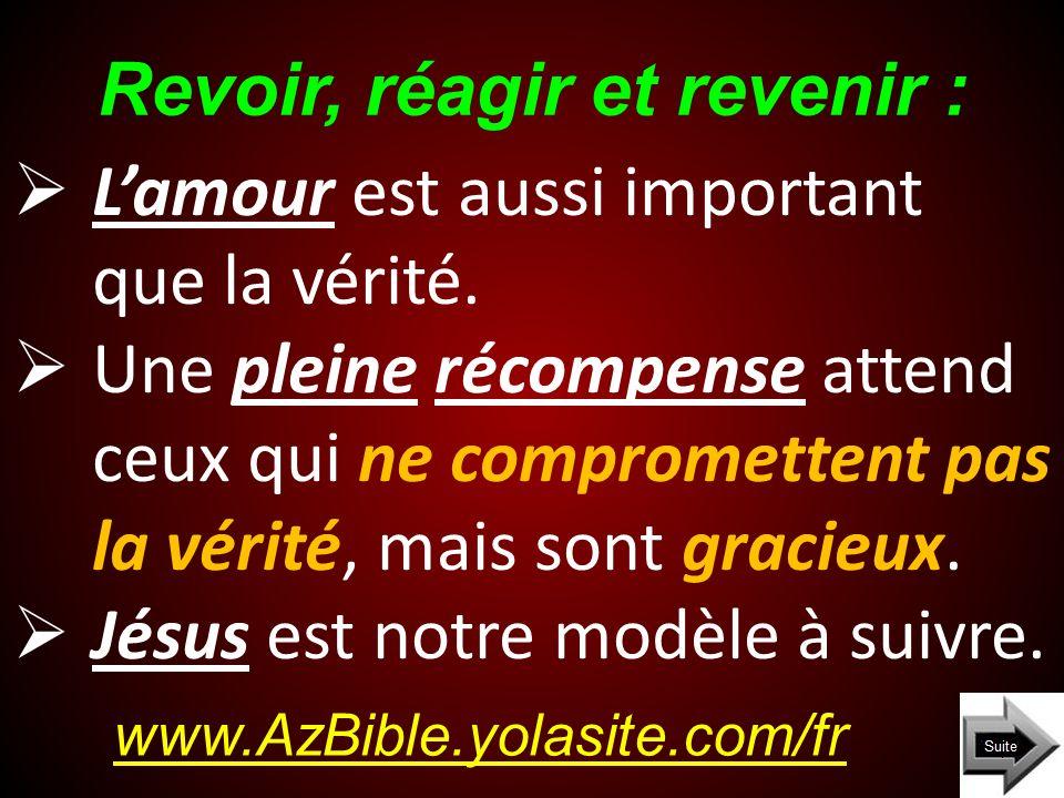 Revoir, réagir et revenir : www.AzBible.yolasite.com/fr Lamour est aussi important que la vérité. Une pleine récompense attend ceux qui ne compromette