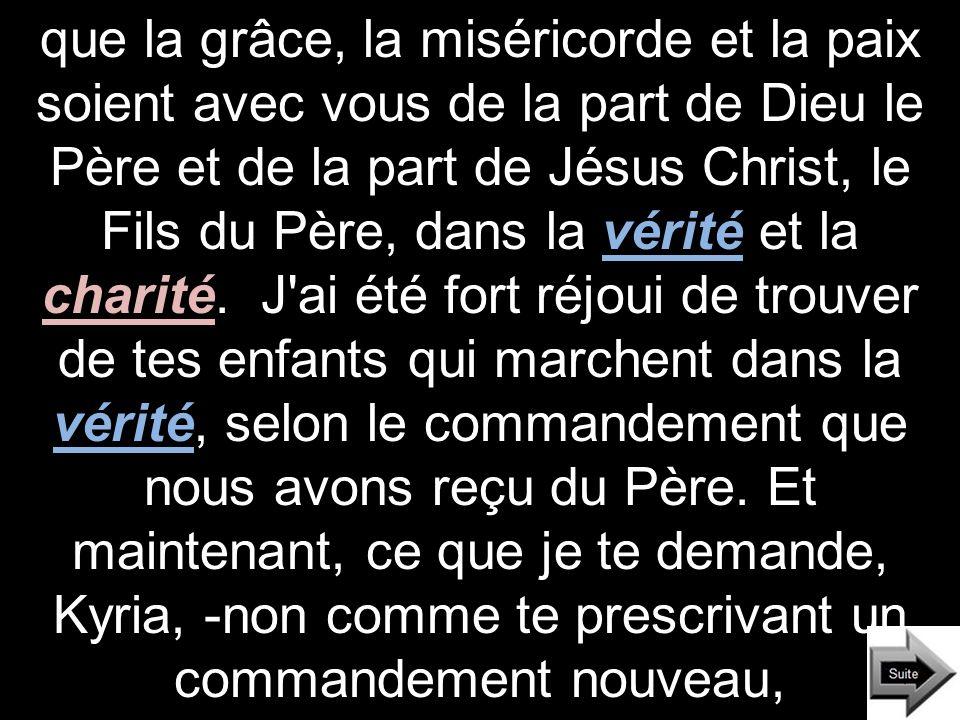 que la grâce, la miséricorde et la paix soient avec vous de la part de Dieu le Père et de la part de Jésus Christ, le Fils du Père, dans la vérité et la charité.