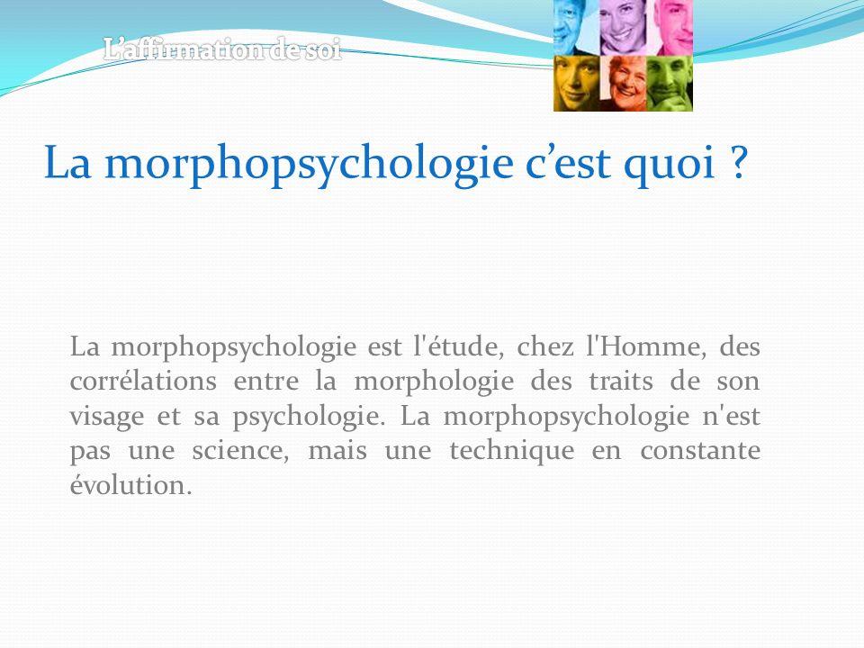 La morphopsychologie est l étude, chez l Homme, des corrélations entre la morphologie des traits de son visage et sa psychologie.
