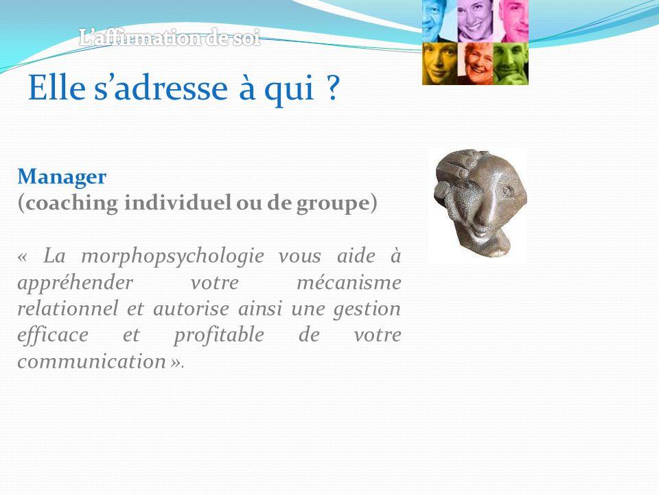 Elle sadresse à qui ? Manager (coaching individuel ou de groupe) « La morphopsychologie vous aide à appréhender votre mécanisme relationnel et autoris