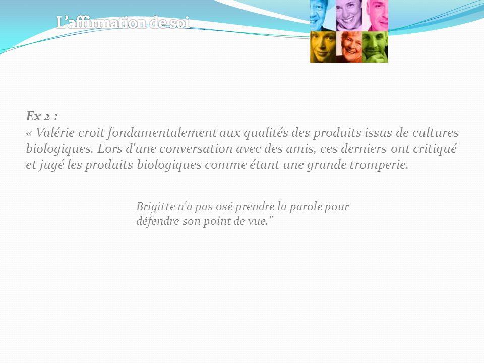 Ex 2 : « Valérie croit fondamentalement aux qualités des produits issus de cultures biologiques. Lors d'une conversation avec des amis, ces derniers o