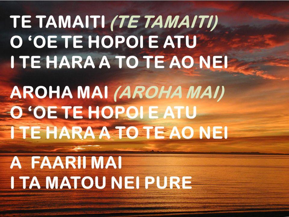 TE TAMAITI (TE TAMAITI) O OE TE HOPOI E ATU I TE HARA A TO TE AO NEI AROHA MAI (AROHA MAI) O OE TE HOPOI E ATU I TE HARA A TO TE AO NEI A FAARII MAI I