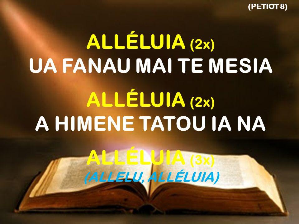 (PETIOT 8) ALLÉLUIA (2x) UA FANAU MAI TE MESIA ALLÉLUIA (2x) A HIMENE TATOU IA NA ALLÉLUIA (3x) (ALLELU, ALLÉLUIA)