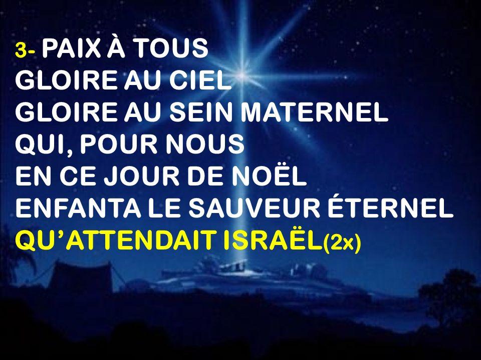 3- PAIX À TOUS GLOIRE AU CIEL GLOIRE AU SEIN MATERNEL QUI, POUR NOUS EN CE JOUR DE NOËL ENFANTA LE SAUVEUR ÉTERNEL QUATTENDAIT ISRAËL (2x)