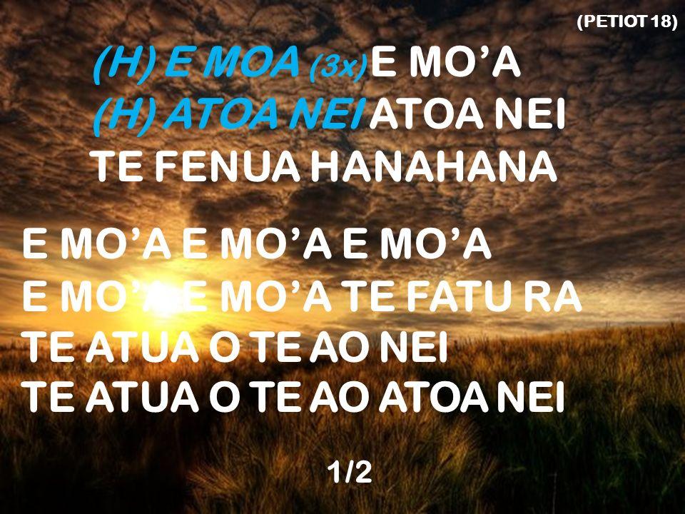 (PETIOT 18) (H) E MOA (3x) E MOA (H) ATOA NEI ATOA NEI TE FENUA HANAHANA E MOA E MOA E MOA E MOA E MOA TE FATU RA TE ATUA O TE AO NEI TE ATUA O TE AO