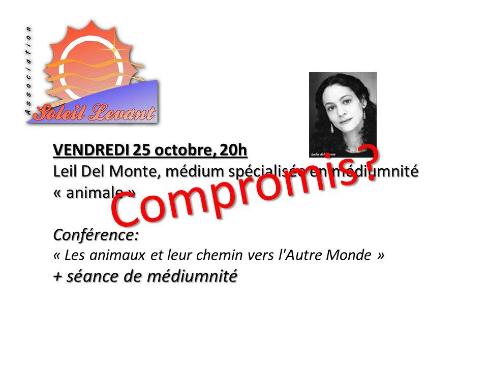 VENDREDI 25 octobre, 20h Leil Del Monte, médium spécialisée en médiumnité « animale » Conférence: « Les animaux et leur chemin vers l Autre Monde » + séance de médiumnité Compromis?