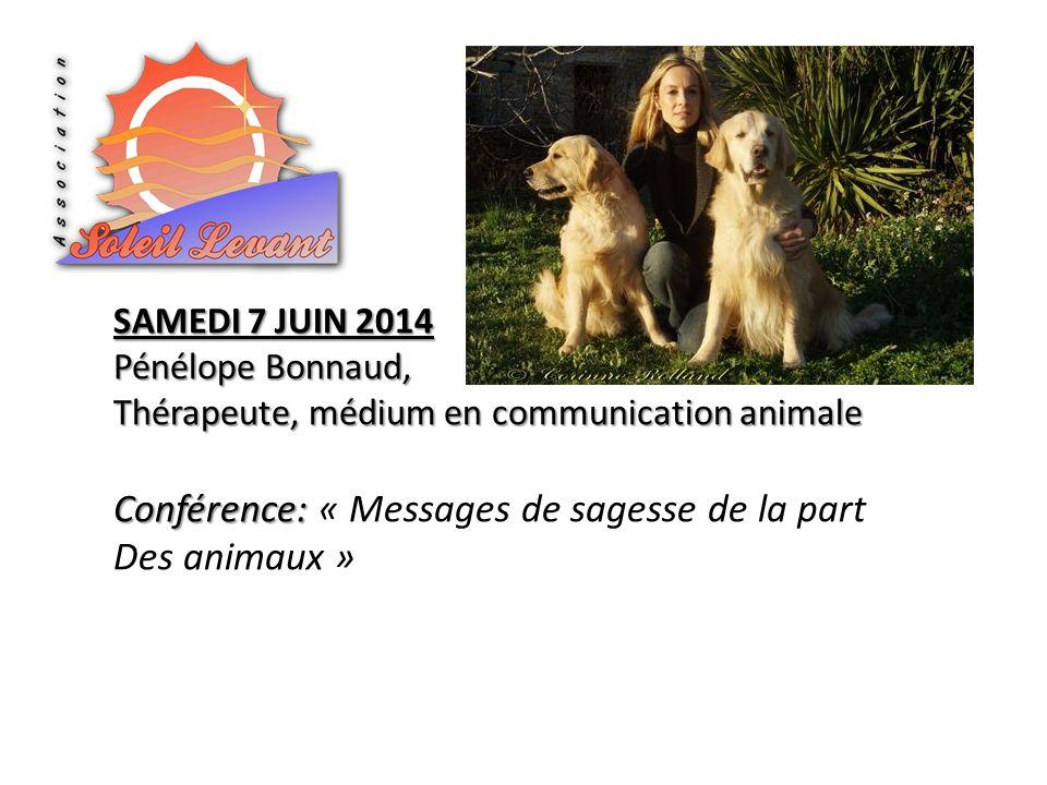 SAMEDI 7 JUIN 2014 Pénélope Bonnaud, Thérapeute, médium en communication animale Conférence: Conférence: « Messages de sagesse de la part Des animaux
