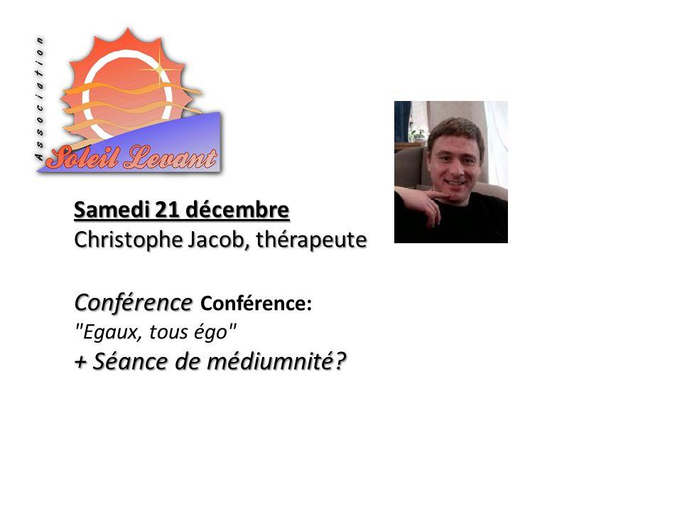 Samedi 21 décembre Christophe Jacob, thérapeute Conférence Conférence Conférence: Egaux, tous égo + Séance de médiumnité?