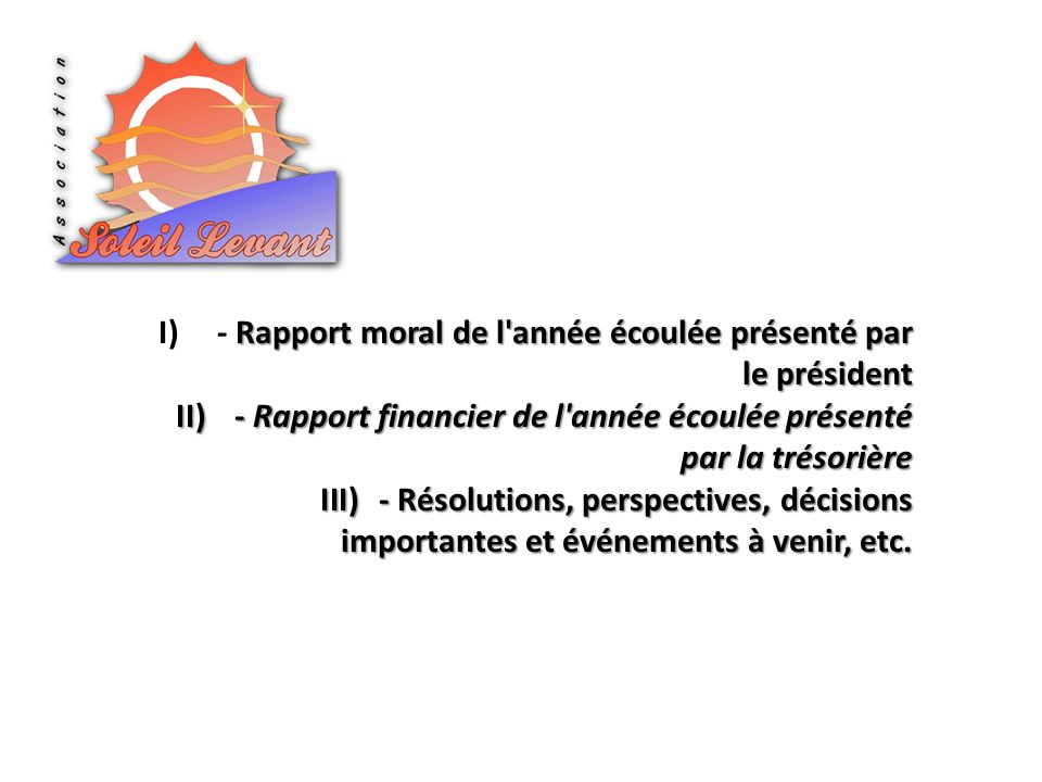 Rapport moral de l année écoulée présenté par le président I)- Rapport moral de l année écoulée présenté par le président II)- Rapport financier de l année écoulée présenté par la trésorière III)- Résolutions, perspectives, décisions importantes et événements à venir, etc.