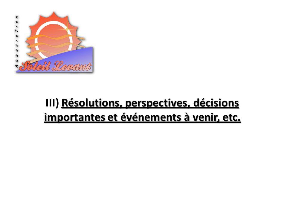 Résolutions, perspectives, décisions importantes et événements à venir, etc. III) Résolutions, perspectives, décisions importantes et événements à ven