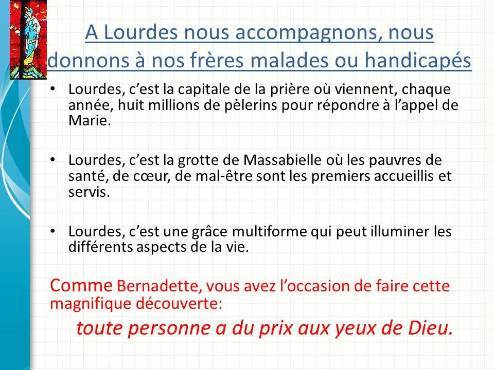 A Lourdes nous accompagnons, nous donnons à nos frères malades ou handicapés Lourdes, cest la capitale de la prière où viennent, chaque année, huit millions de pèlerins pour répondre à lappel de Marie.