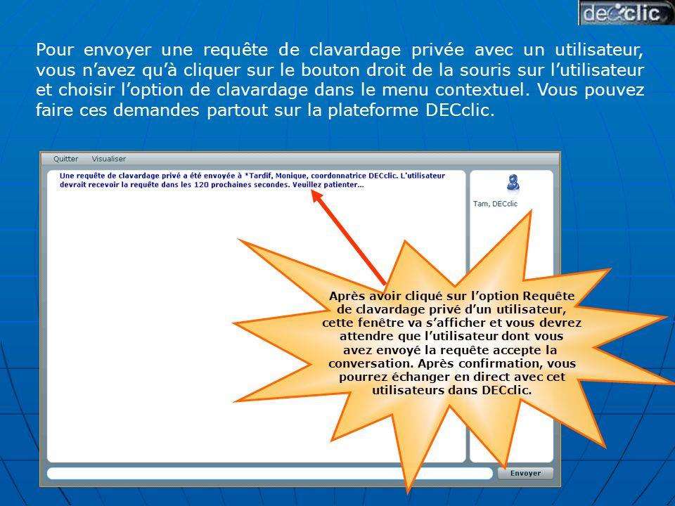 Pour envoyer une requête de clavardage privée avec un utilisateur, vous navez quà cliquer sur le bouton droit de la souris sur lutilisateur et choisir loption de clavardage dans le menu contextuel.