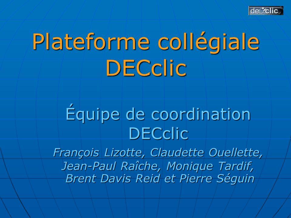Plateforme collégiale DECclic Équipe de coordination DECclic François Lizotte, Claudette Ouellette, Jean-Paul Raîche, Monique Tardif, Brent Davis Reid et Pierre Séguin