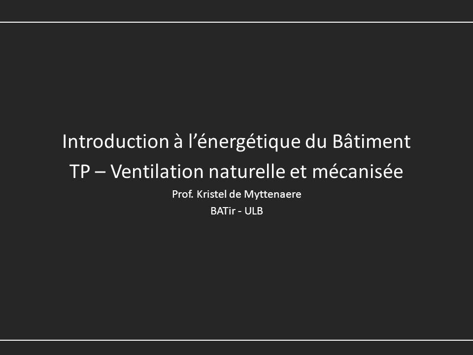 Introduction à lénergétique du Bâtiment TP – Ventilation naturelle et mécanisée Prof. Kristel de Myttenaere BATir - ULB