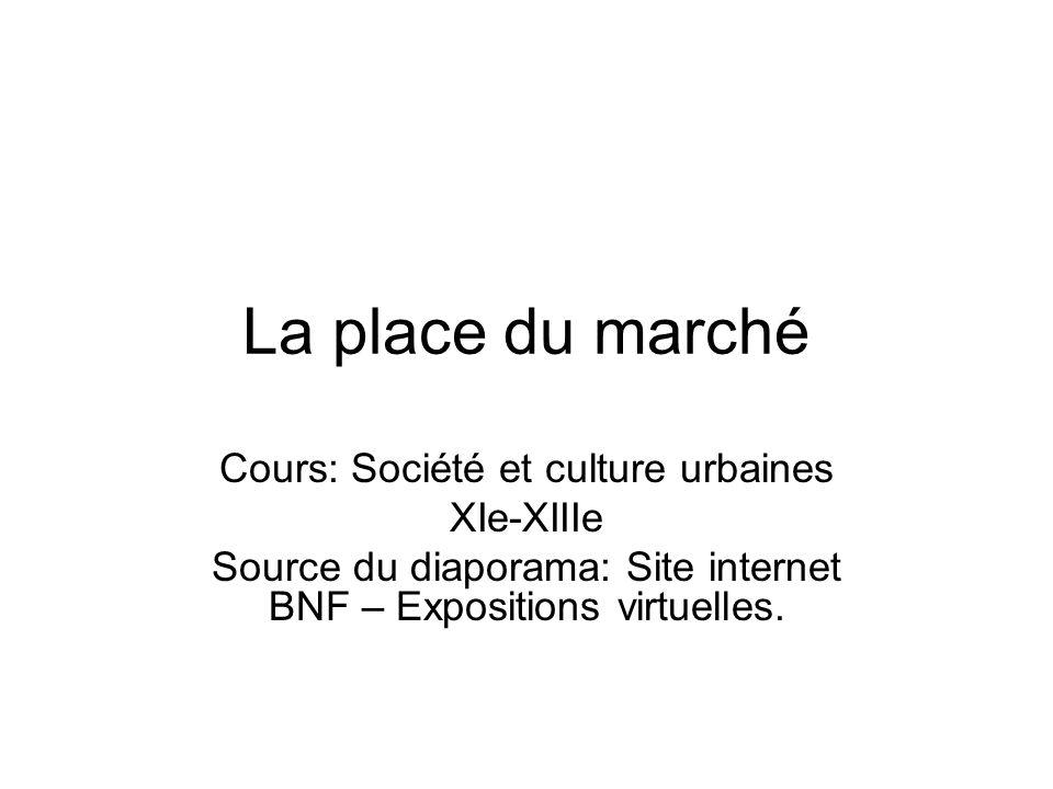 La place du marché Cours: Société et culture urbaines XIe-XIIIe Source du diaporama: Site internet BNF – Expositions virtuelles.