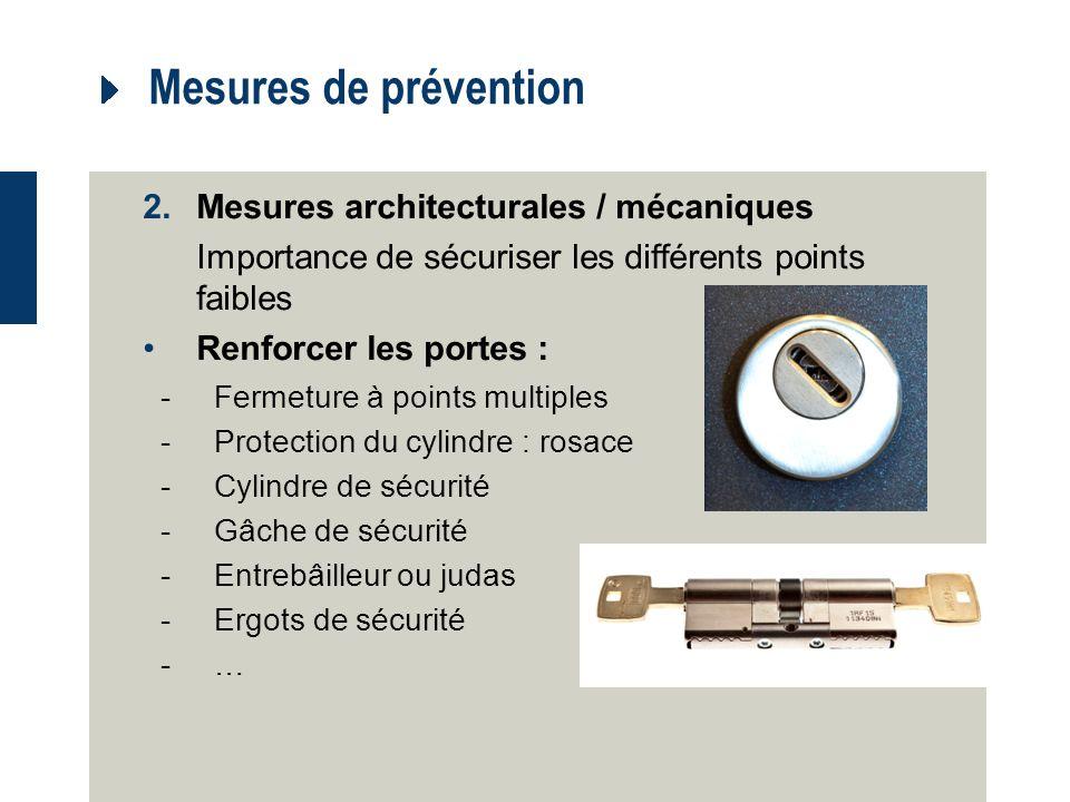 Mesures de prévention 2.Mesures architecturales / mécaniques Importance de sécuriser les différents points faibles Renforcer les portes : -Fermeture à points multiples -Protection du cylindre : rosace -Cylindre de sécurité -Gâche de sécurité -Entrebâilleur ou judas -Ergots de sécurité -…