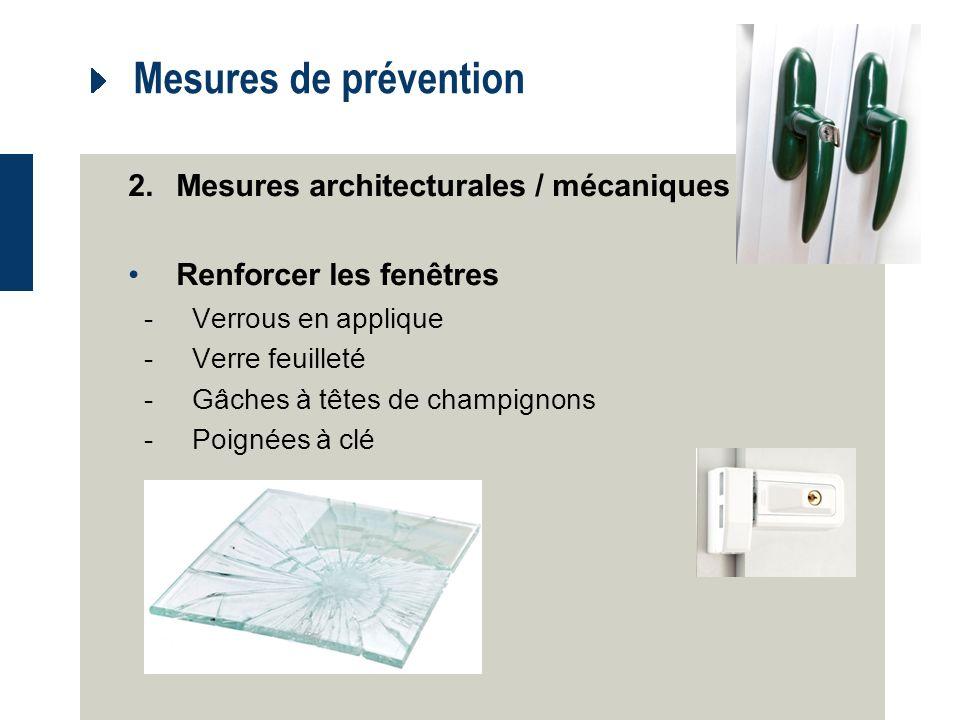 Mesures de prévention 2.Mesures architecturales / mécaniques Renforcer les fenêtres -Verrous en applique -Verre feuilleté -Gâches à têtes de champignons -Poignées à clé
