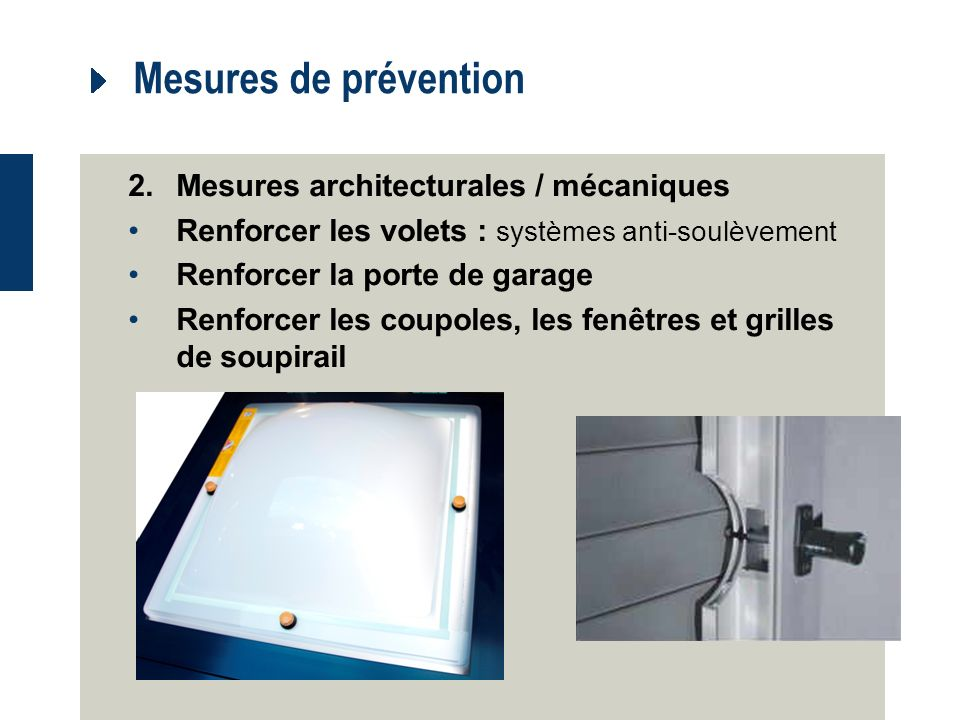 Mesures de prévention 2.Mesures architecturales / mécaniques Renforcer les volets : systèmes anti-soulèvement Renforcer la porte de garage Renforcer les coupoles, les fenêtres et grilles de soupirail