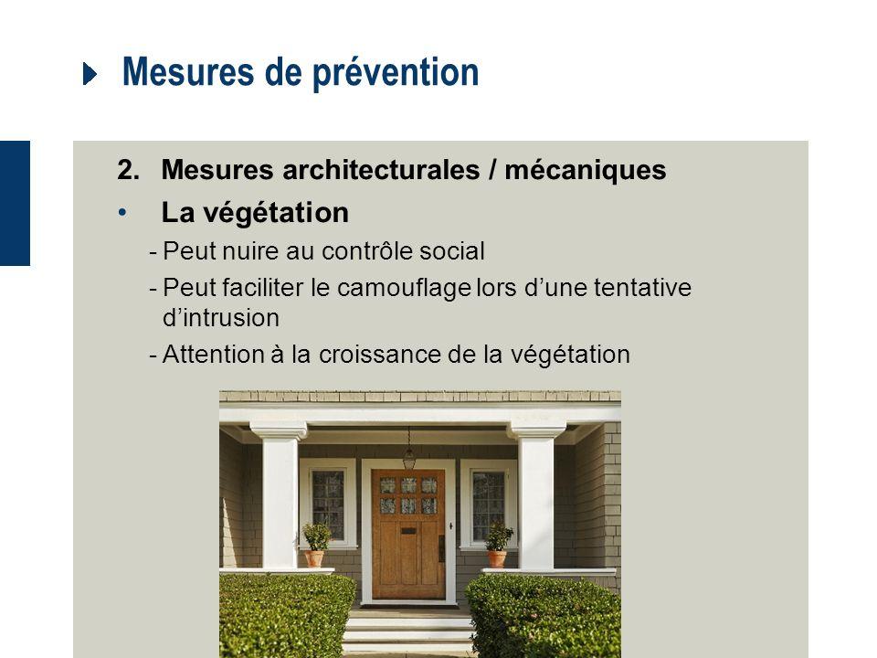 Mesures de prévention 2.Mesures architecturales / mécaniques La végétation -Peut nuire au contrôle social -Peut faciliter le camouflage lors dune tentative dintrusion -Attention à la croissance de la végétation