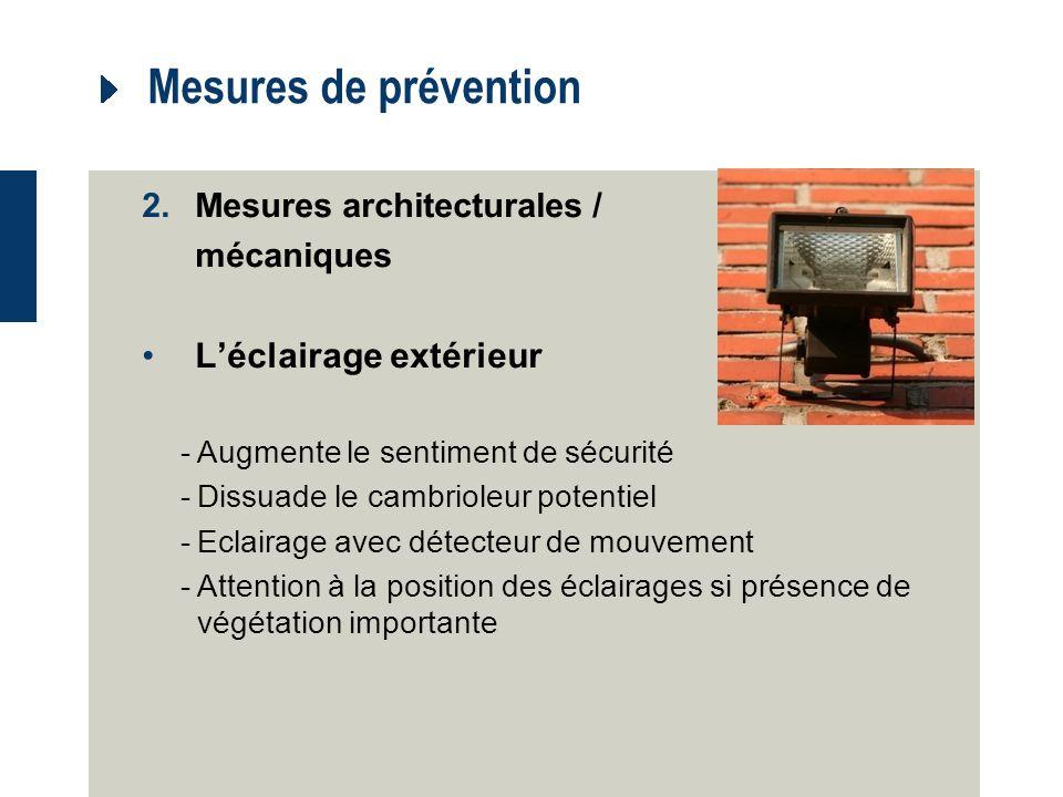 Mesures de prévention 2.Mesures architecturales / mécaniques Léclairage extérieur -Augmente le sentiment de sécurité -Dissuade le cambrioleur potentiel -Eclairage avec détecteur de mouvement -Attention à la position des éclairages si présence de végétation importante