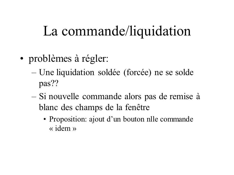 La commande/liquidation problèmes à régler: –Une liquidation soldée (forcée) ne se solde pas?? –Si nouvelle commande alors pas de remise à blanc des c