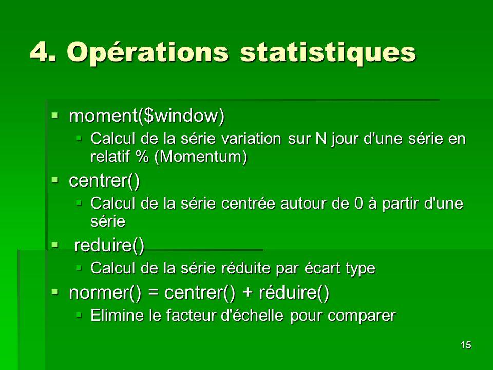 15 4. Opérations statistiques moment($window) moment($window) Calcul de la série variation sur N jour d'une série en relatif % (Momentum) Calcul de la