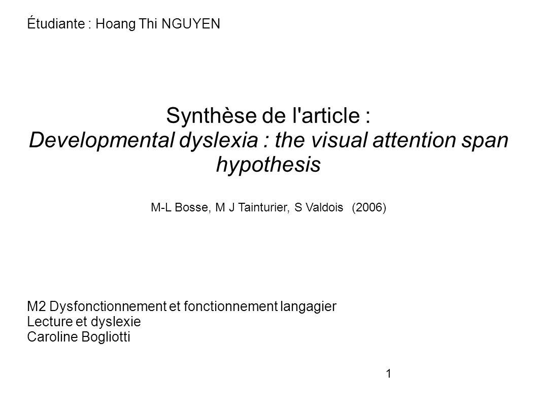 1 Étudiante : Hoang Thi NGUYEN Synthèse de l article : Developmental dyslexia : the visual attention span hypothesis M-L Bosse, M J Tainturier, S Valdois (2006) M2 Dysfonctionnement et fonctionnement langagier Lecture et dyslexie Caroline Bogliotti