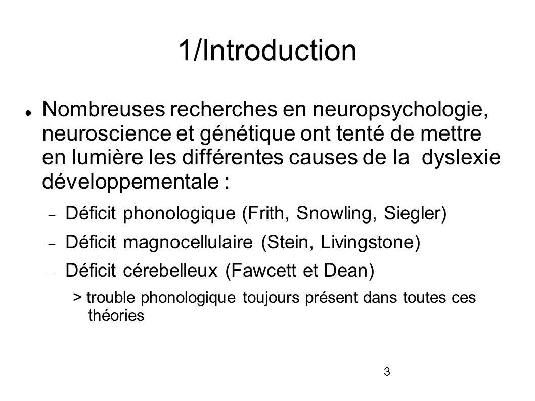 3 1/Introduction Nombreuses recherches en neuropsychologie, neuroscience et génétique ont tenté de mettre en lumière les différentes causes de la dyslexie développementale : Déficit phonologique (Frith, Snowling, Siegler) Déficit magnocellulaire (Stein, Livingstone) Déficit cérebelleux (Fawcett et Dean) > trouble phonologique toujours présent dans toutes ces théories
