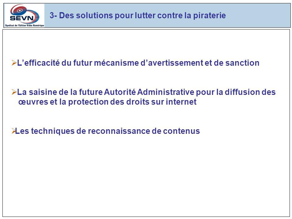3- Des solutions pour lutter contre la piraterie Lefficacité du futur mécanisme davertissement et de sanction La saisine de la future Autorité Administrative pour la diffusion des œuvres et la protection des droits sur internet Les techniques de reconnaissance de contenus