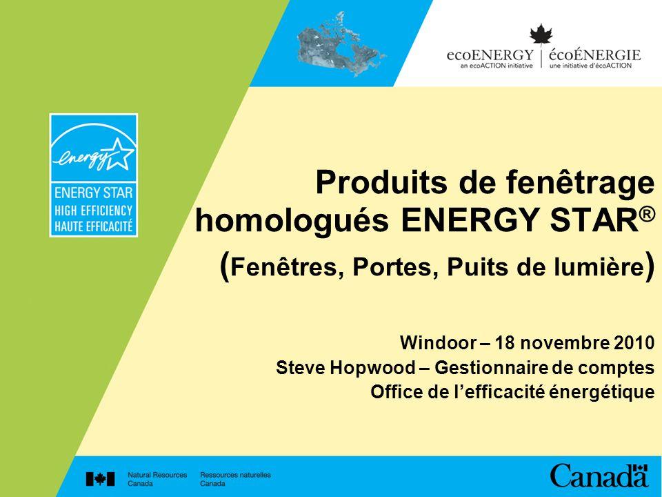 Produits de fenêtrage homologués ENERGY STAR ® ( Fenêtres, Portes, Puits de lumière ) Windoor – 18 novembre 2010 Steve Hopwood – Gestionnaire de compt