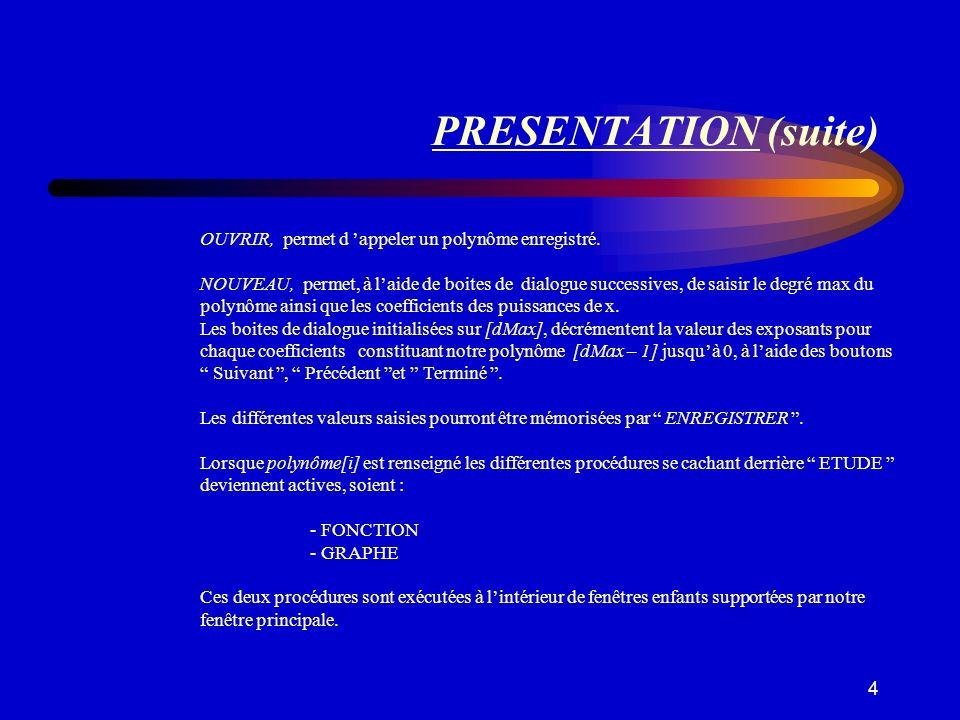 4 PRESENTATION (suite) OUVRIR, permet d appeler un polynôme enregistré. NOUVEAU, permet, à laide de boites de dialogue successives, de saisir le degré