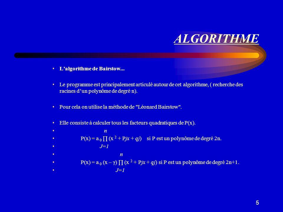 5 ALGORITHME Lalgorithme de Bairstow... Le programme est principalement articulé autour de cet algorithme, ( recherche des racines dun polynôme de deg