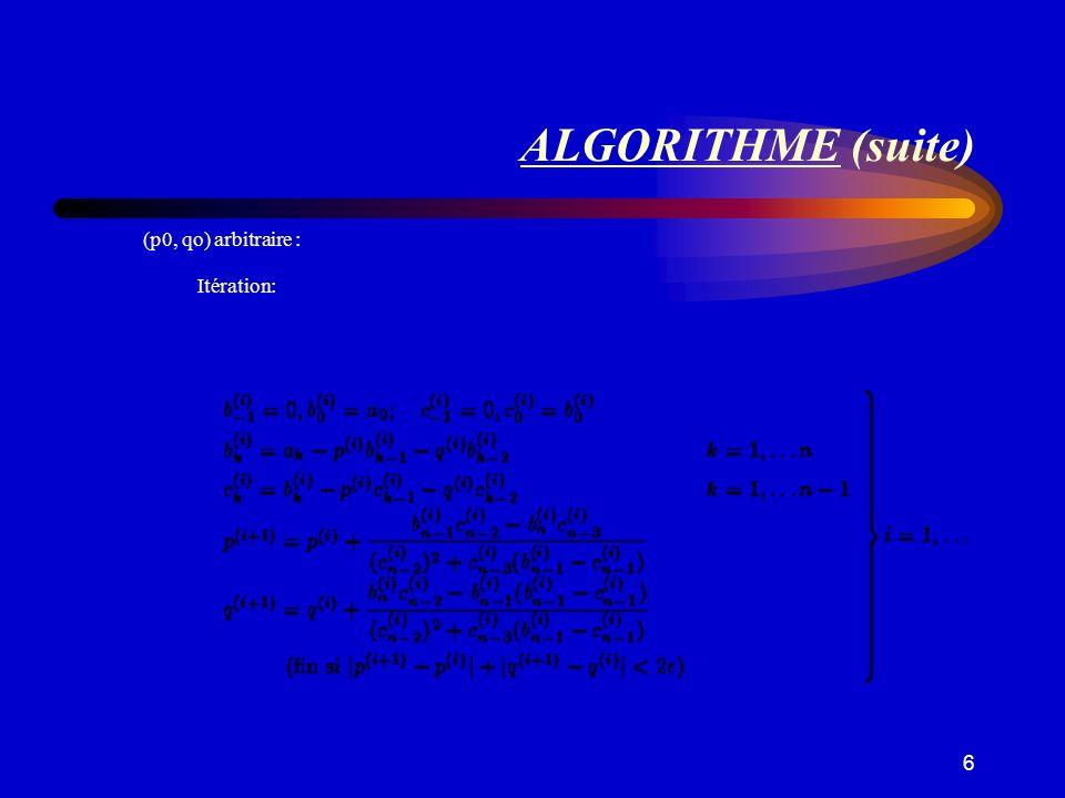 7 ALGORITHME (suite) Résultat: Soient p la limite de la suite p (i) et q la limite de la suite q (i) b k la limite de la suite b k (i) et c k la limite de la suite c k (i) P(x) = (x 2 + px + q) (b 0 x n-1 + b 1 x n-2 +...