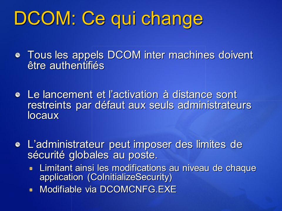 DCOM: Ce qui change Tous les appels DCOM inter machines doivent être authentifiés Le lancement et lactivation à distance sont restreints par défaut aux seuls administrateurs locaux Ladministrateur peut imposer des limites de sécurité globales au poste.
