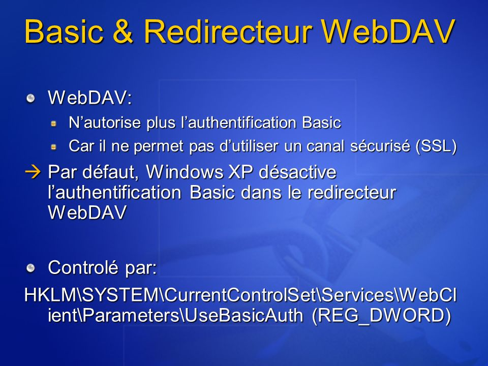 Basic & Redirecteur WebDAV WebDAV: Nautorise plus lauthentification Basic Car il ne permet pas dutiliser un canal sécurisé (SSL) Par défaut, Windows XP désactive lauthentification Basic dans le redirecteur WebDAV Par défaut, Windows XP désactive lauthentification Basic dans le redirecteur WebDAV Controlé par: HKLM\SYSTEM\CurrentControlSet\Services\WebCl ient\Parameters\UseBasicAuth (REG_DWORD)