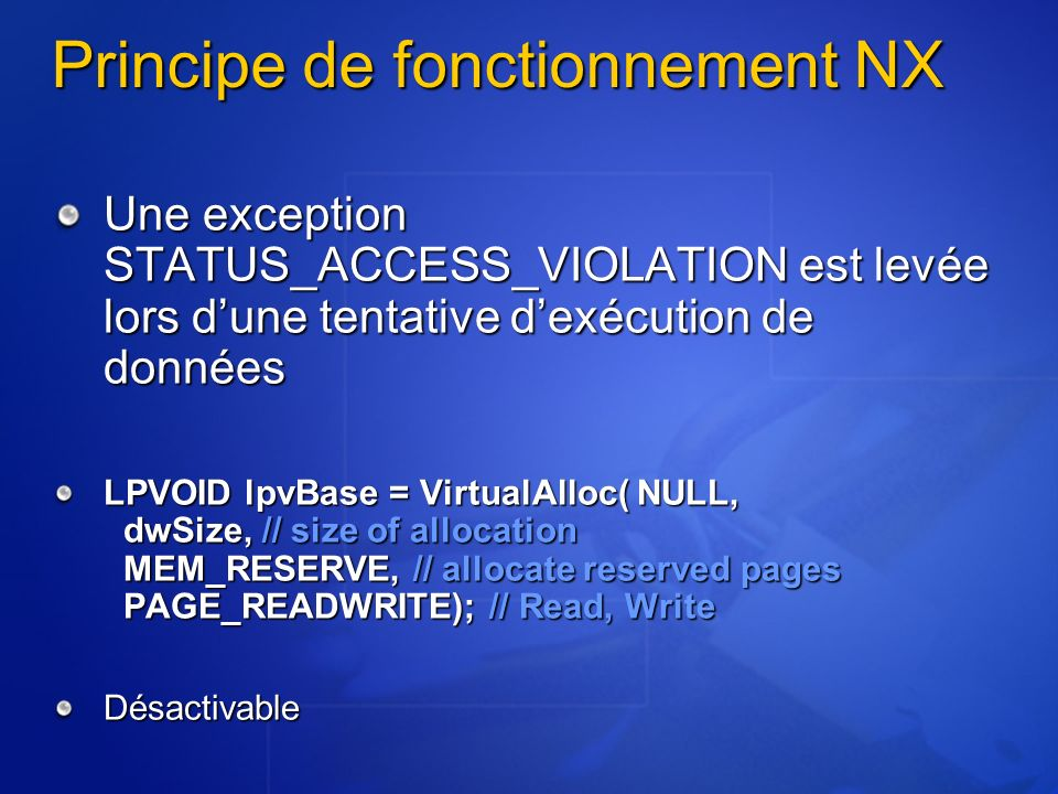 Principe de fonctionnement NX Une exception STATUS_ACCESS_VIOLATION est levée lors dune tentative dexécution de données LPVOID lpvBase = VirtualAlloc( NULL, dwSize, // size of allocation MEM_RESERVE, // allocate reserved pages PAGE_READWRITE); // Read, Write Désactivable