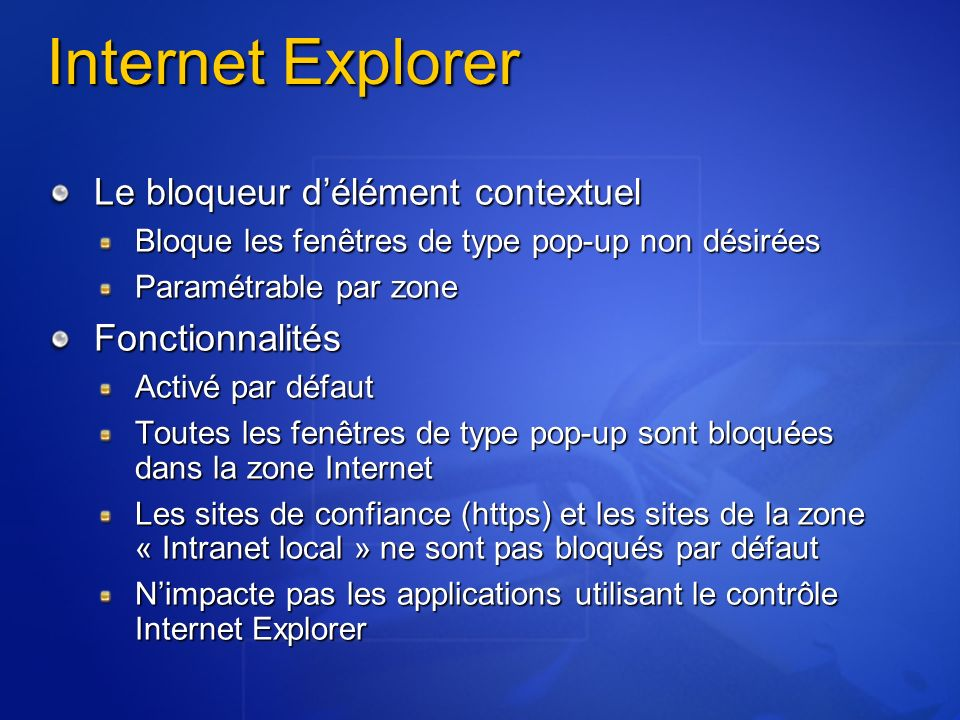 Internet Explorer Le bloqueur délément contextuel Bloque les fenêtres de type pop-up non désirées Paramétrable par zone Fonctionnalités Activé par défaut Toutes les fenêtres de type pop-up sont bloquées dans la zone Internet Les sites de confiance (https) et les sites de la zone « Intranet local » ne sont pas bloqués par défaut Nimpacte pas les applications utilisant le contrôle Internet Explorer