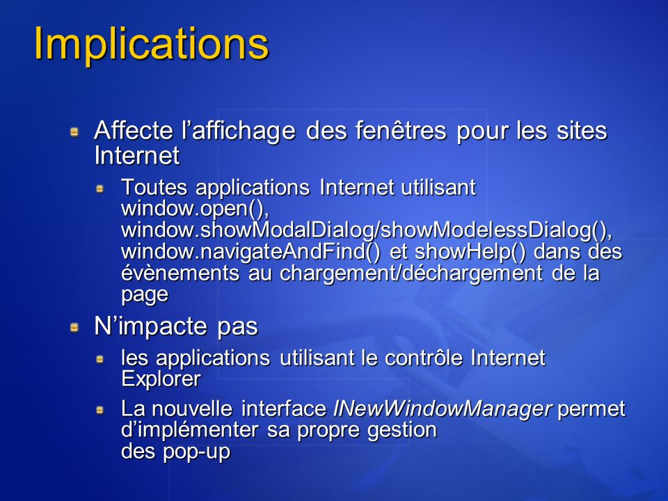 Implications Affecte laffichage des fenêtres pour les sites Internet Toutes applications Internet utilisant window.open(), window.showModalDialog/showModelessDialog(), window.navigateAndFind() et showHelp() dans des évènements au chargement/déchargement de la page Nimpacte pas les applications utilisant le contrôle Internet Explorer La nouvelle interface INewWindowManager permet dimplémenter sa propre gestion des pop-up