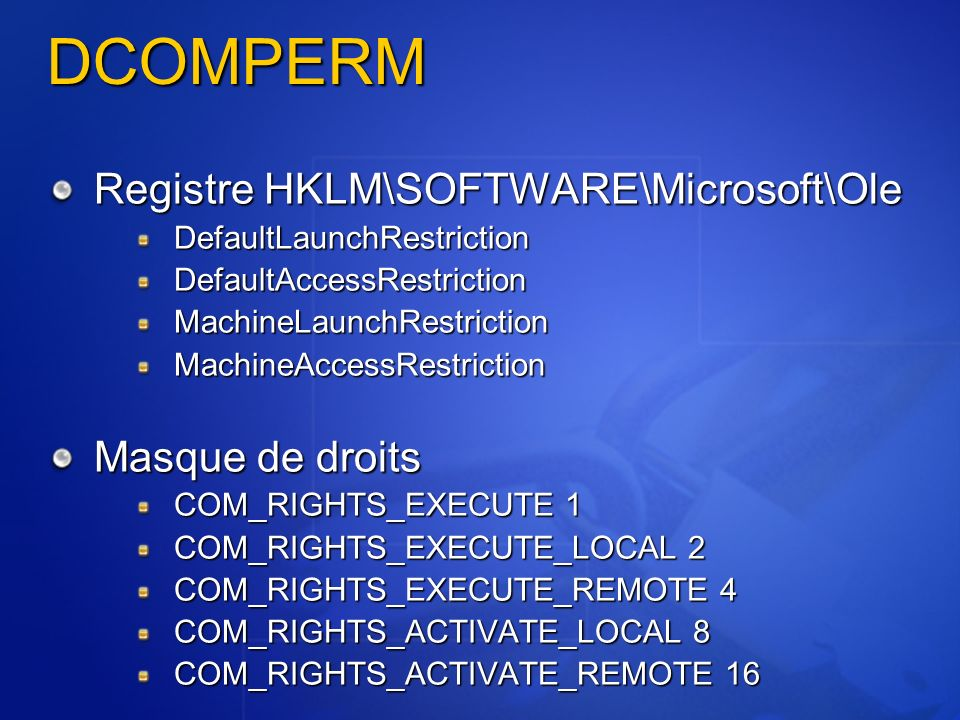 DCOMPERM Registre HKLM\SOFTWARE\Microsoft\Ole DefaultLaunchRestrictionDefaultAccessRestrictionMachineLaunchRestrictionMachineAccessRestriction Masque de droits COM_RIGHTS_EXECUTE 1 COM_RIGHTS_EXECUTE_LOCAL 2 COM_RIGHTS_EXECUTE_REMOTE 4 COM_RIGHTS_ACTIVATE_LOCAL 8 COM_RIGHTS_ACTIVATE_REMOTE 16