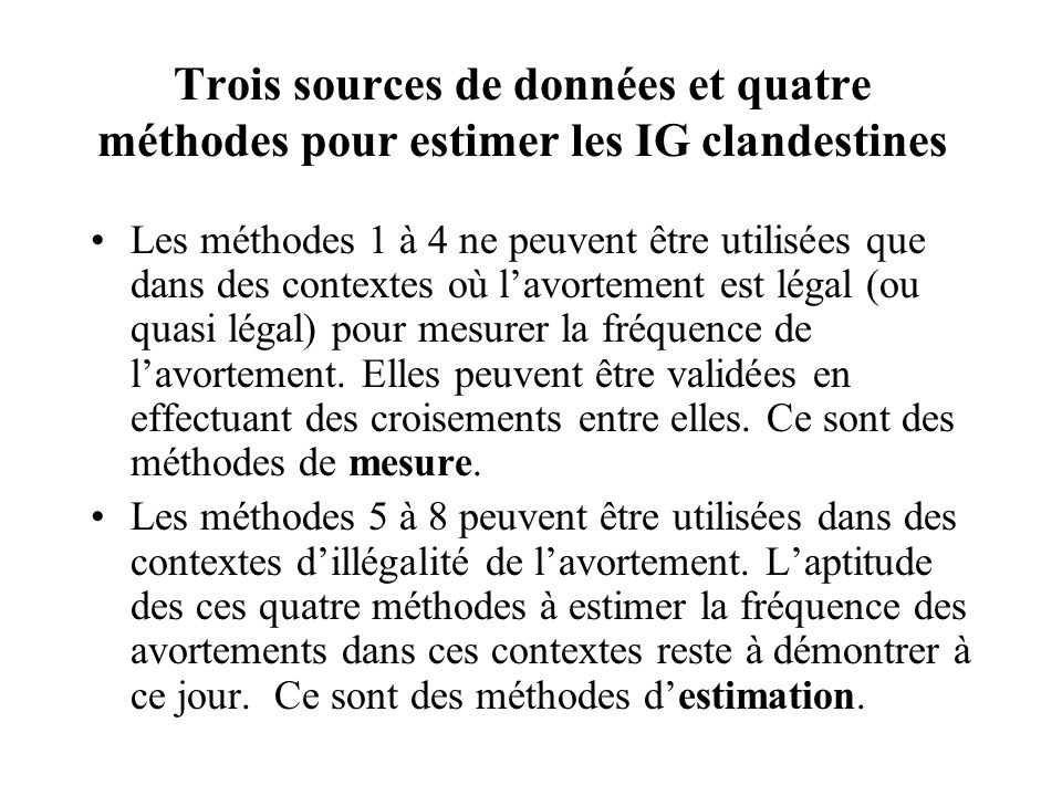 Trois sources de données et quatre méthodes pour estimer les IG clandestines Les méthodes 1 à 4 ne peuvent être utilisées que dans des contextes où lavortement est légal (ou quasi légal) pour mesurer la fréquence de lavortement.