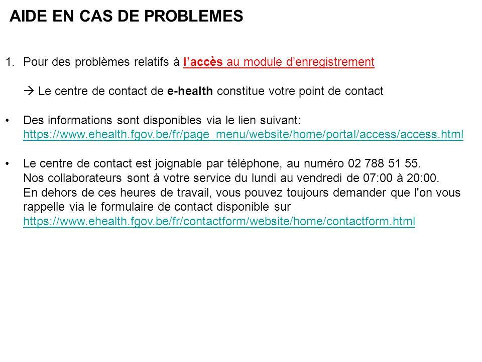 AIDE EN CAS DE PROBLEMES 1.Pour des problèmes relatifs à laccès au module denregistrement Le centre de contact de e-health constitue votre point de contact Des informations sont disponibles via le lien suivant: https://www.ehealth.fgov.be/fr/page_menu/website/home/portal/access/access.html https://www.ehealth.fgov.be/fr/page_menu/website/home/portal/access/access.html Le centre de contact est joignable par téléphone, au numéro 02 788 51 55.
